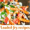Amazing Loaded Fry Recipes that Go with Everything